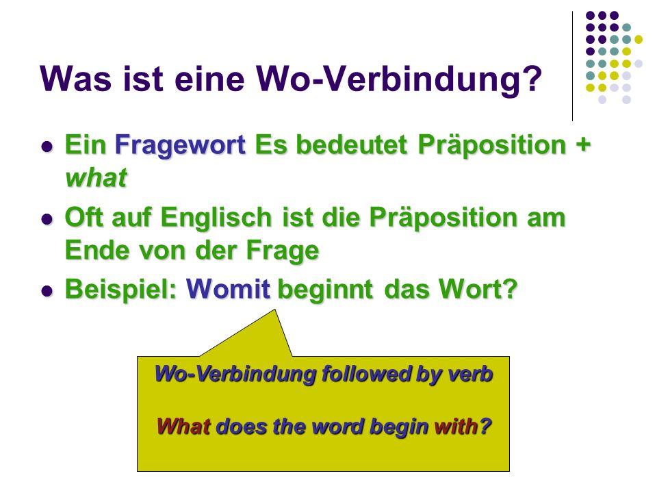 Was ist eine Wo-Verbindung? Ein Fragewort Es bedeutet Präposition + what Oft auf Englisch ist die Präposition am Ende von der Frage Beispiel: Womit be