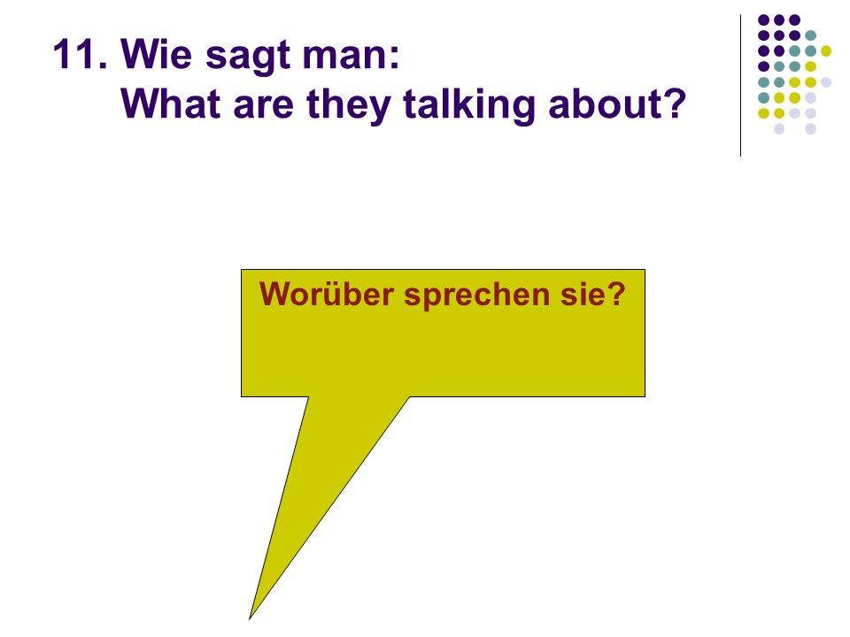 11. Wie sagt man: What are they talking about Worüber sprechen sie