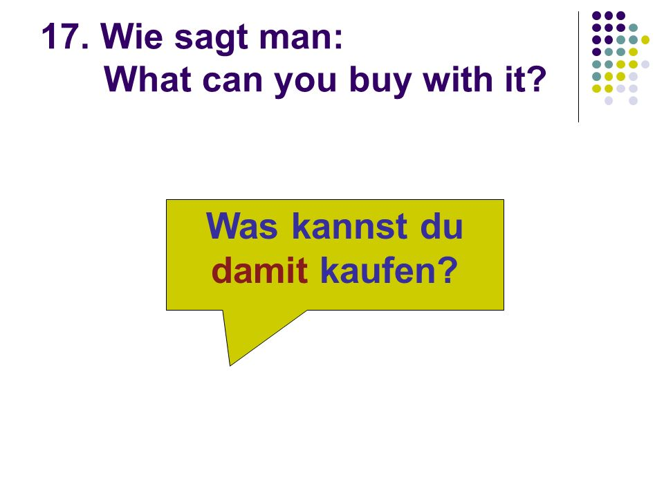 17. Wie sagt man: What can you buy with it Was kannst du damit kaufen