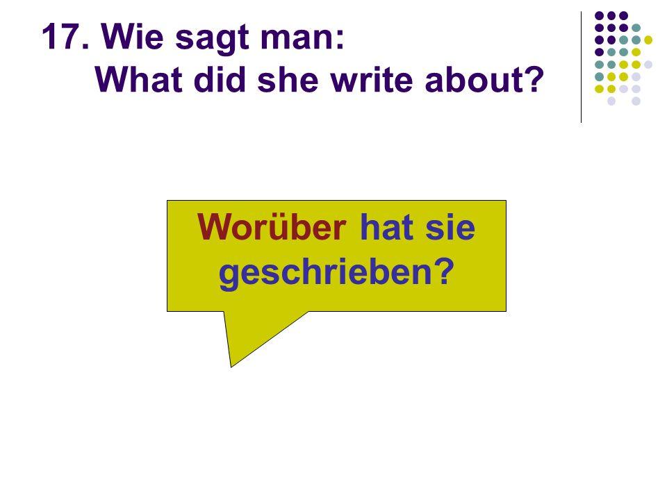 17. Wie sagt man: What did she write about? Worüber hat sie geschrieben?