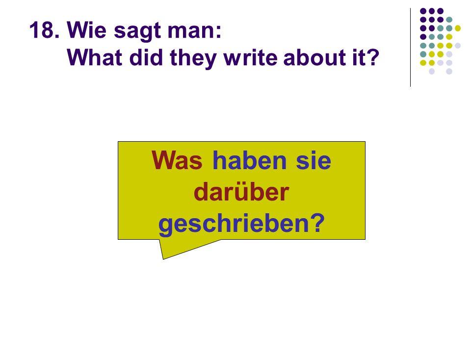 18. Wie sagt man: What did they write about it? Was haben sie darüber geschrieben?