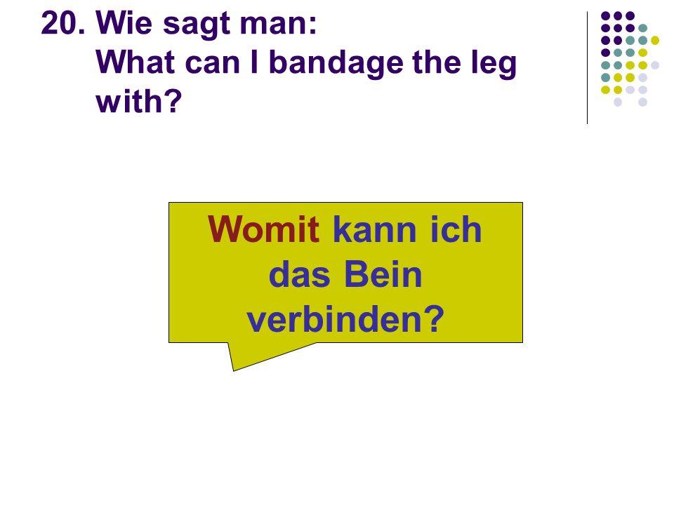 20. Wie sagt man: What can I bandage the leg with Womit kann ich das Bein verbinden