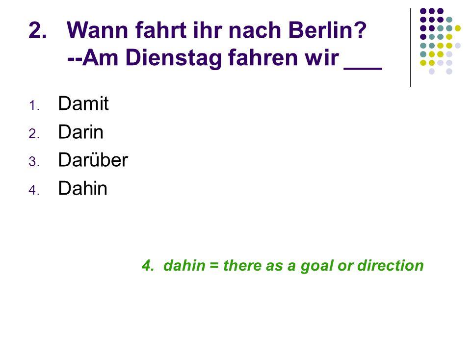 2.Wann fahrt ihr nach Berlin? --Am Dienstag fahren wir ___ 1. Damit 2. Darin 3. Darüber 4. Dahin 4. dahin = there as a goal or direction
