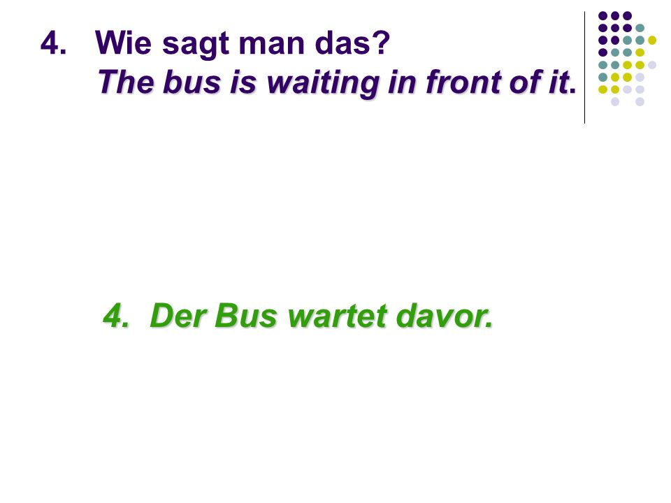 The bus is waiting in front of it 4.Wie sagt man das.