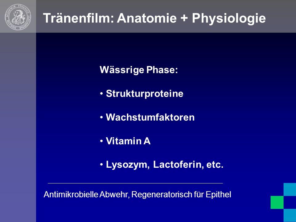 Tränenfilm: Anatomie + Physiologie Wässrige Phase: Strukturproteine Wachstumfaktoren Vitamin A Lysozym, Lactoferin, etc.