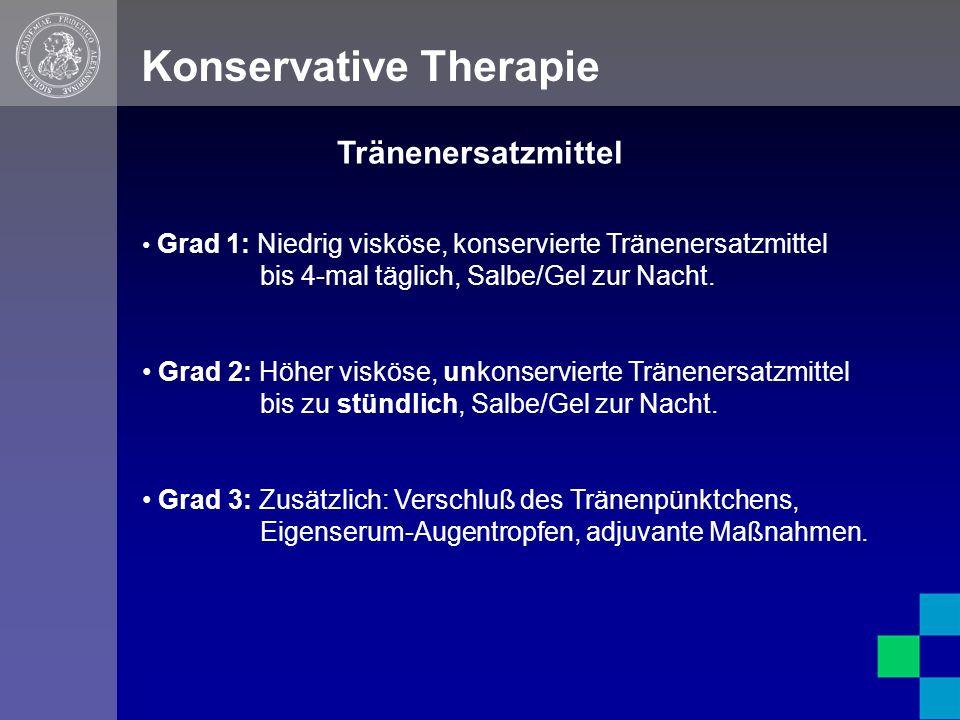 Konservative Therapie Grad 1: Niedrig visköse, konservierte Tränenersatzmittel bis 4-mal täglich, Salbe/Gel zur Nacht.