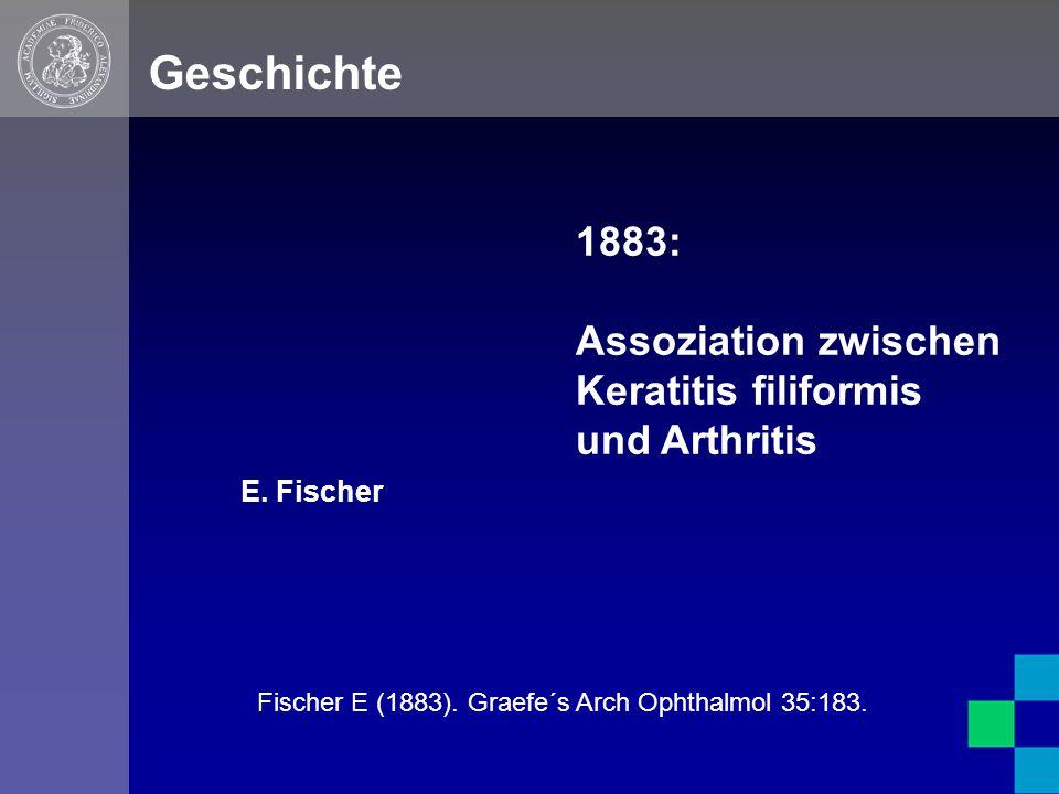 E. Fischer Geschichte 1883: Assoziation zwischen Keratitis filiformis und Arthritis Fischer E (1883). Graefe´s Arch Ophthalmol 35:183.