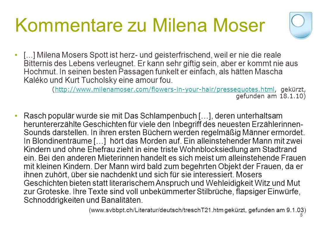 Kommentare zu Milena Moser [...] Milena Mosers Spott ist herz- und geisterfrischend, weil er nie die reale Bitternis des Lebens verleugnet.