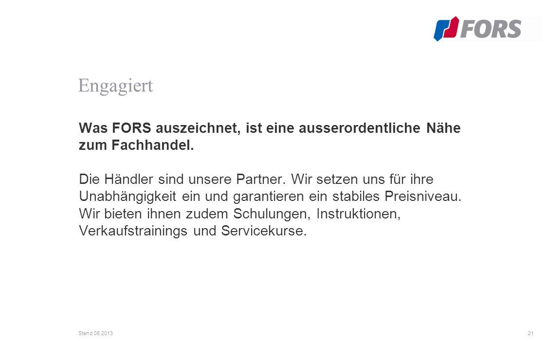 21 Stand 05.2013 Was FORS auszeichnet, ist eine ausserordentliche Nähe zum Fachhandel.