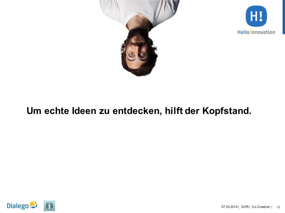 16 07.03.2014 | GOR | Co-Creation | Um echte Ideen zu entdecken, hilft der Kopfstand.