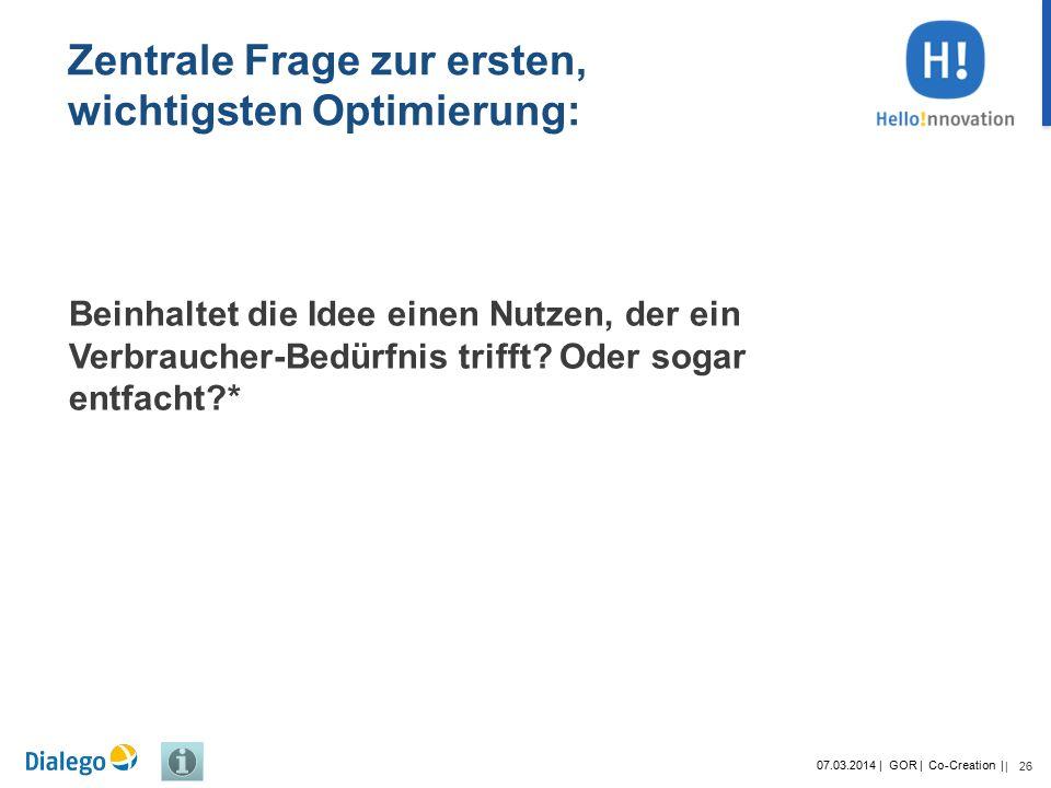 26 07.03.2014 | GOR | Co-Creation | | Zentrale Frage zur ersten, wichtigsten Optimierung: Beinhaltet die Idee einen Nutzen, der ein Verbraucher-Bedürfnis trifft.