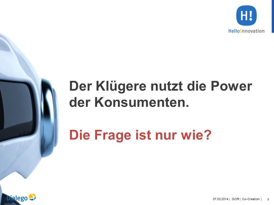 5 07.03.2014 | GOR | Co-Creation | Der Klügere nutzt die Power der Konsumenten.