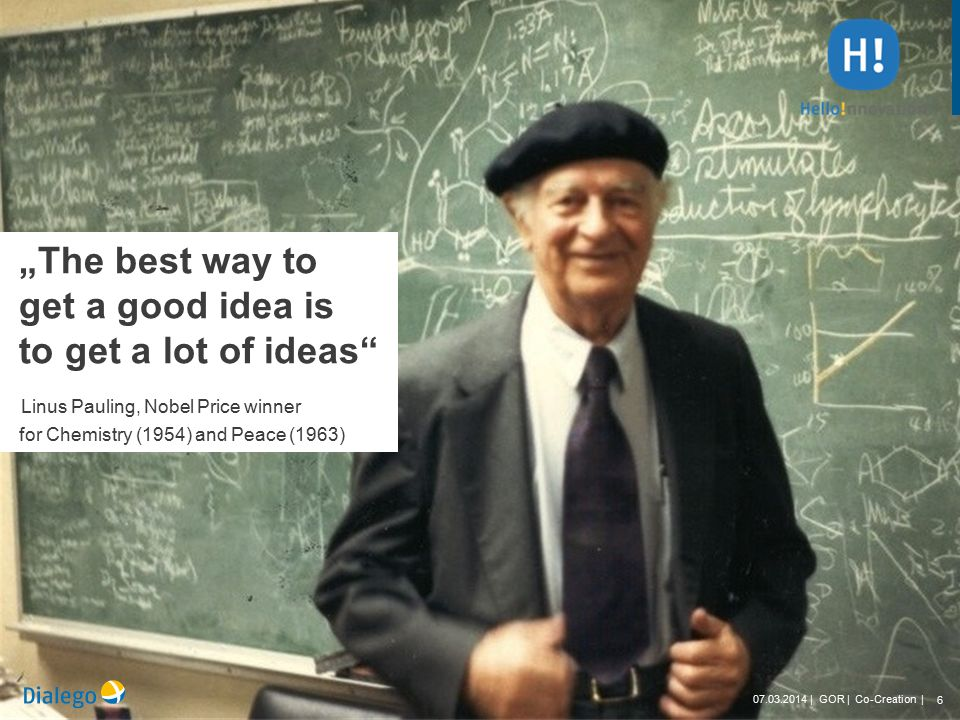 "6 07.03.2014 | GOR | Co-Creation | ""The best way to get a good idea is to get a lot of ideas Linus Pauling, Nobel Price winner for Chemistry (1954) and Peace (1963) 6 07.03.2014 