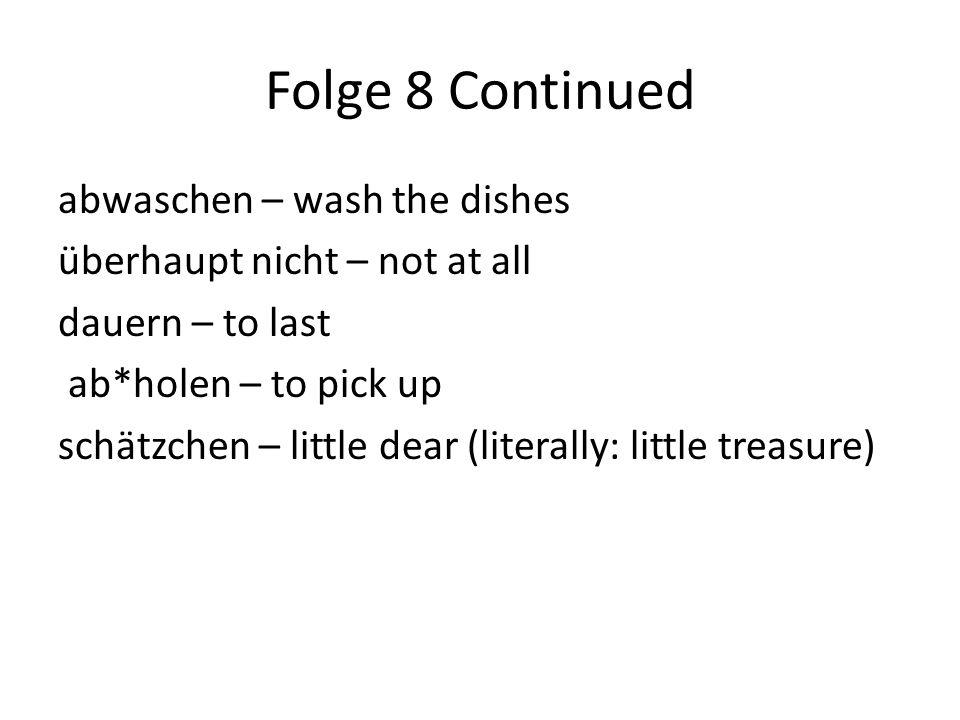 Folge 8 Continued abwaschen – wash the dishes überhaupt nicht – not at all dauern – to last ab*holen – to pick up schätzchen – little dear (literally: little treasure)