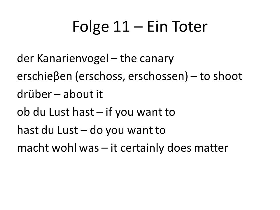 Folge 11 – Ein Toter der Kanarienvogel – the canary erschieβen (erschoss, erschossen) – to shoot drüber – about it ob du Lust hast – if you want to hast du Lust – do you want to macht wohl was – it certainly does matter