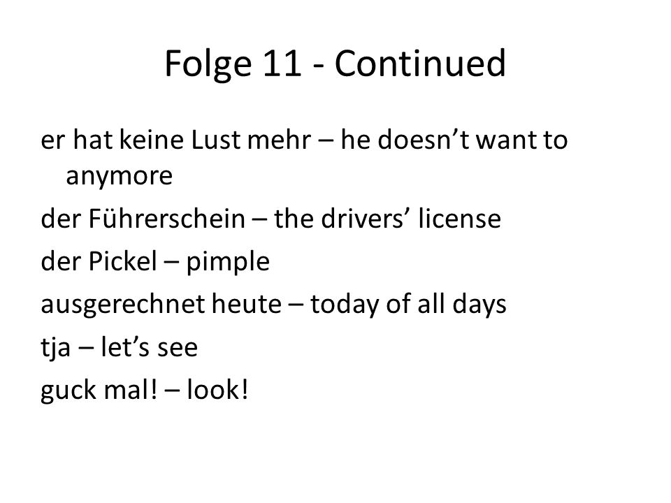 Folge 11 - Continued er hat keine Lust mehr – he doesn't want to anymore der Führerschein – the drivers' license der Pickel – pimple ausgerechnet heute – today of all days tja – let's see guck mal.