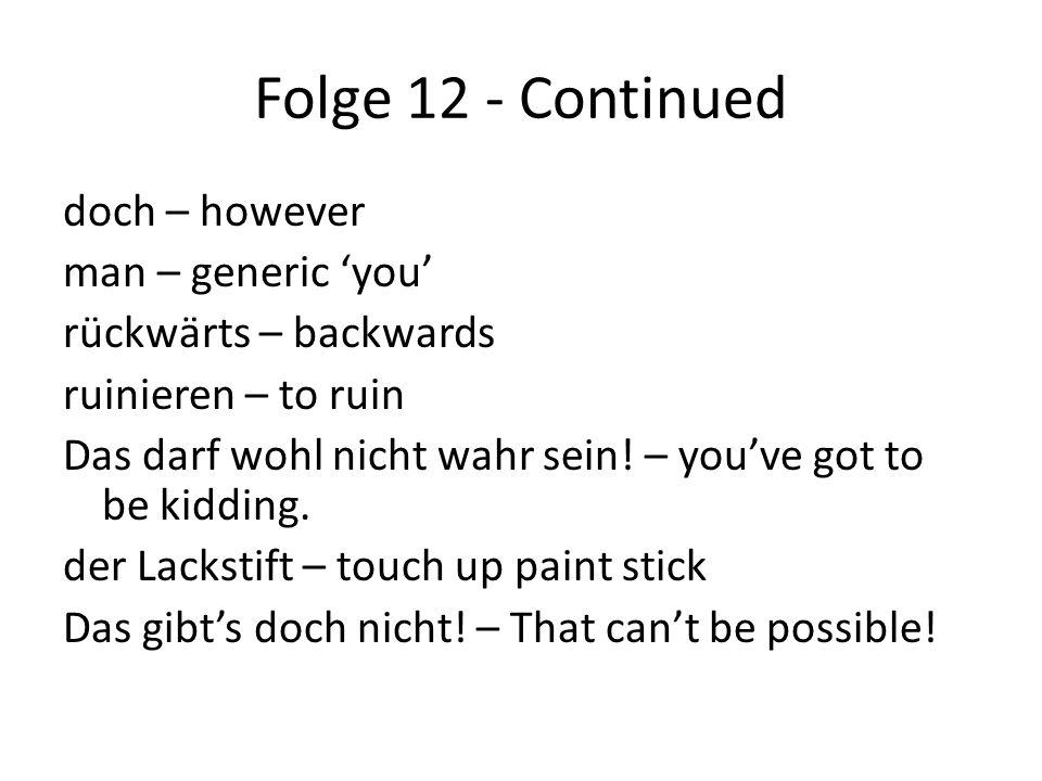 Folge 12 - Continued doch – however man – generic 'you' rückwärts – backwards ruinieren – to ruin Das darf wohl nicht wahr sein.