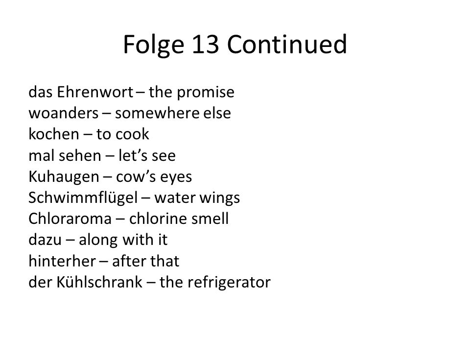 Folge 13 Continued das Ehrenwort – the promise woanders – somewhere else kochen – to cook mal sehen – let's see Kuhaugen – cow's eyes Schwimmflügel – water wings Chloraroma – chlorine smell dazu – along with it hinterher – after that der Kühlschrank – the refrigerator
