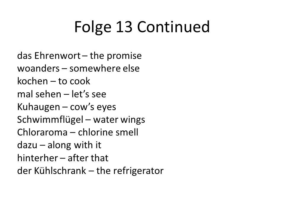Folge 13 Continued das Ehrenwort – the promise woanders – somewhere else kochen – to cook mal sehen – let's see Kuhaugen – cow's eyes Schwimmflügel –