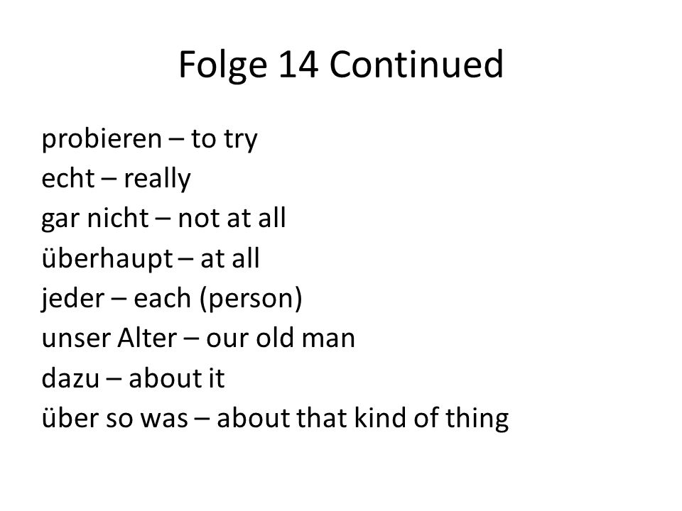 Folge 14 Continued probieren – to try echt – really gar nicht – not at all überhaupt – at all jeder – each (person) unser Alter – our old man dazu – a