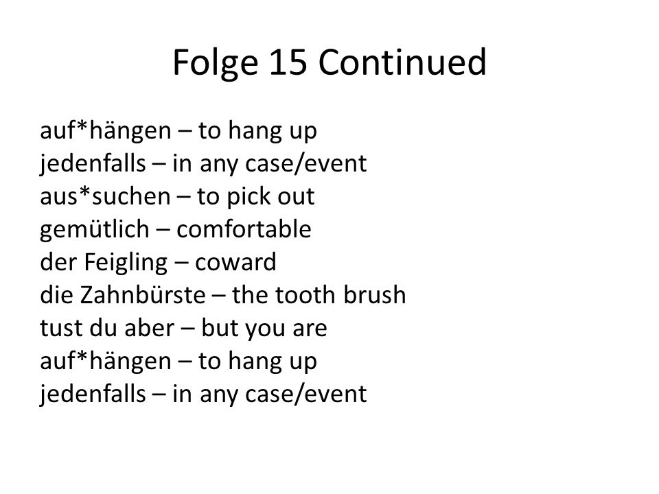 Folge 15 Continued auf*hängen – to hang up jedenfalls – in any case/event aus*suchen – to pick out gemütlich – comfortable der Feigling – coward die Zahnbürste – the tooth brush tust du aber – but you are auf*hängen – to hang up jedenfalls – in any case/event