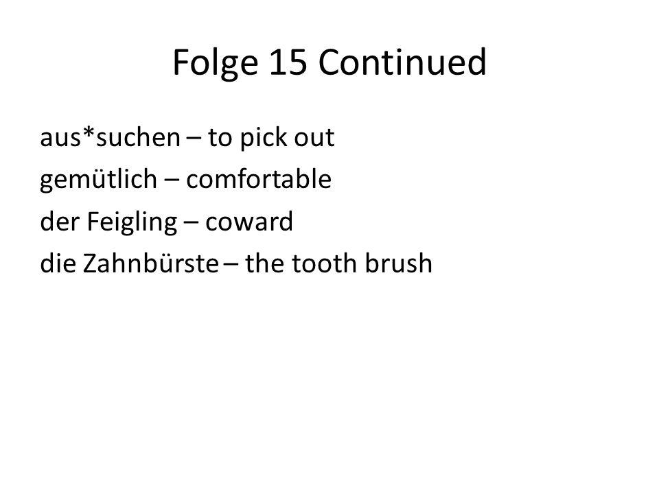 Folge 15 Continued aus*suchen – to pick out gemütlich – comfortable der Feigling – coward die Zahnbürste – the tooth brush