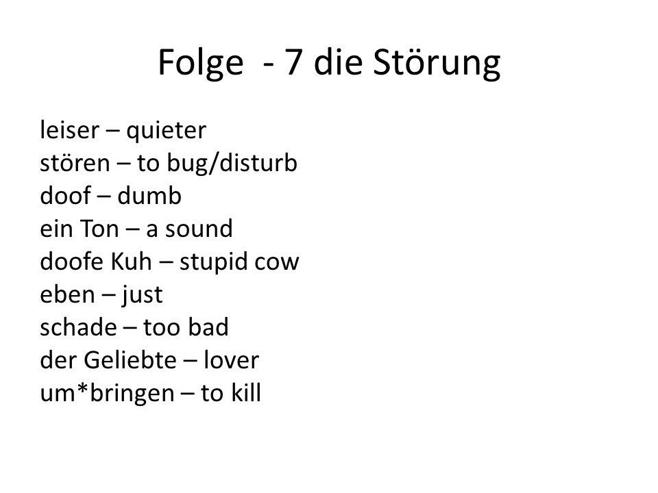 Folge - 7 die Störung leiser – quieter stören – to bug/disturb doof – dumb ein Ton – a sound doofe Kuh – stupid cow eben – just schade – too bad der Geliebte – lover um*bringen – to kill