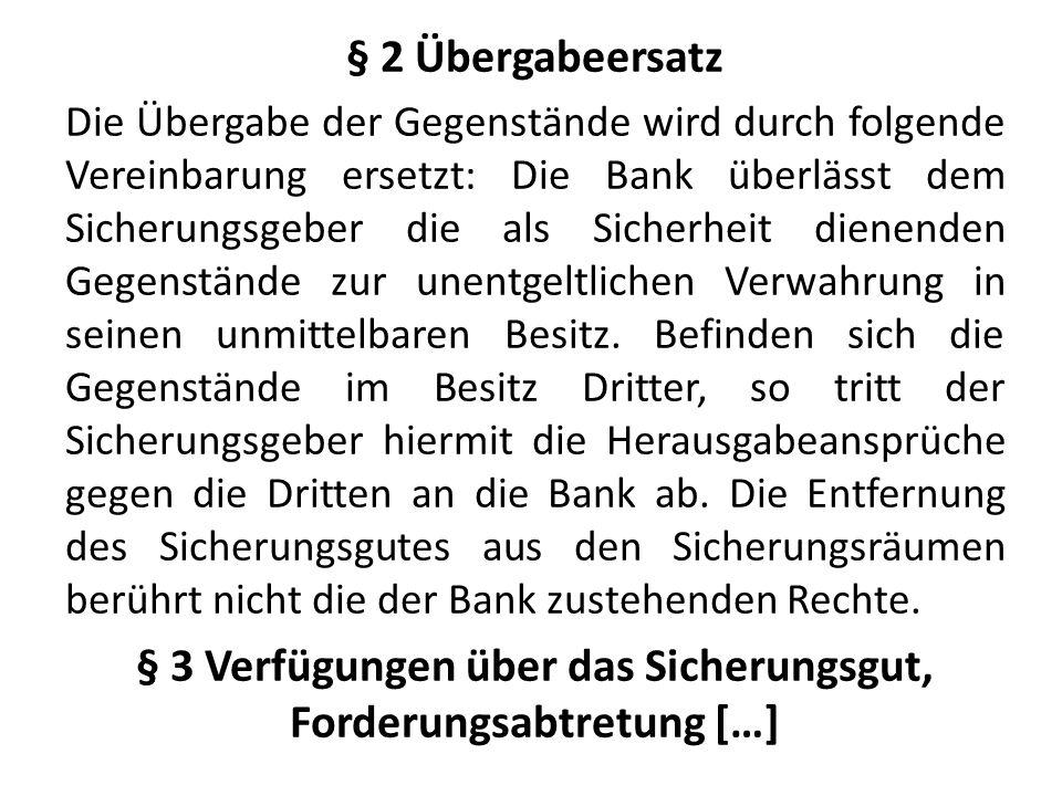 § 2 Übergabeersatz Die Übergabe der Gegenstände wird durch folgende Vereinbarung ersetzt: Die Bank überlässt dem Sicherungsgeber die als Sicherheit dienenden Gegenstände zur unentgeltlichen Verwahrung in seinen unmittelbaren Besitz.