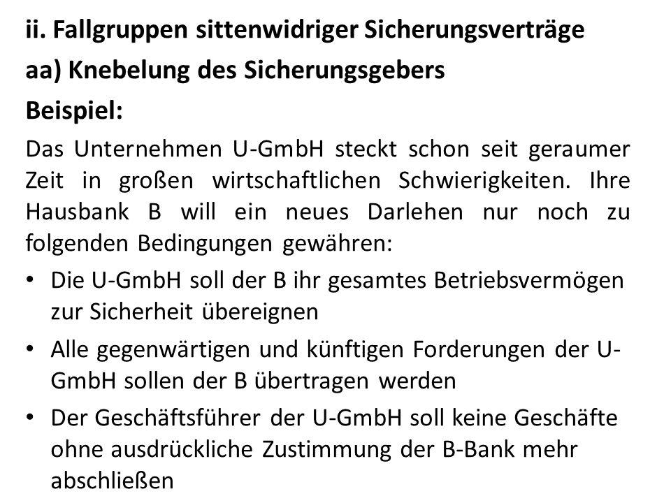 ii. Fallgruppen sittenwidriger Sicherungsverträge aa) Knebelung des Sicherungsgebers Beispiel: Das Unternehmen U-GmbH steckt schon seit geraumer Zeit