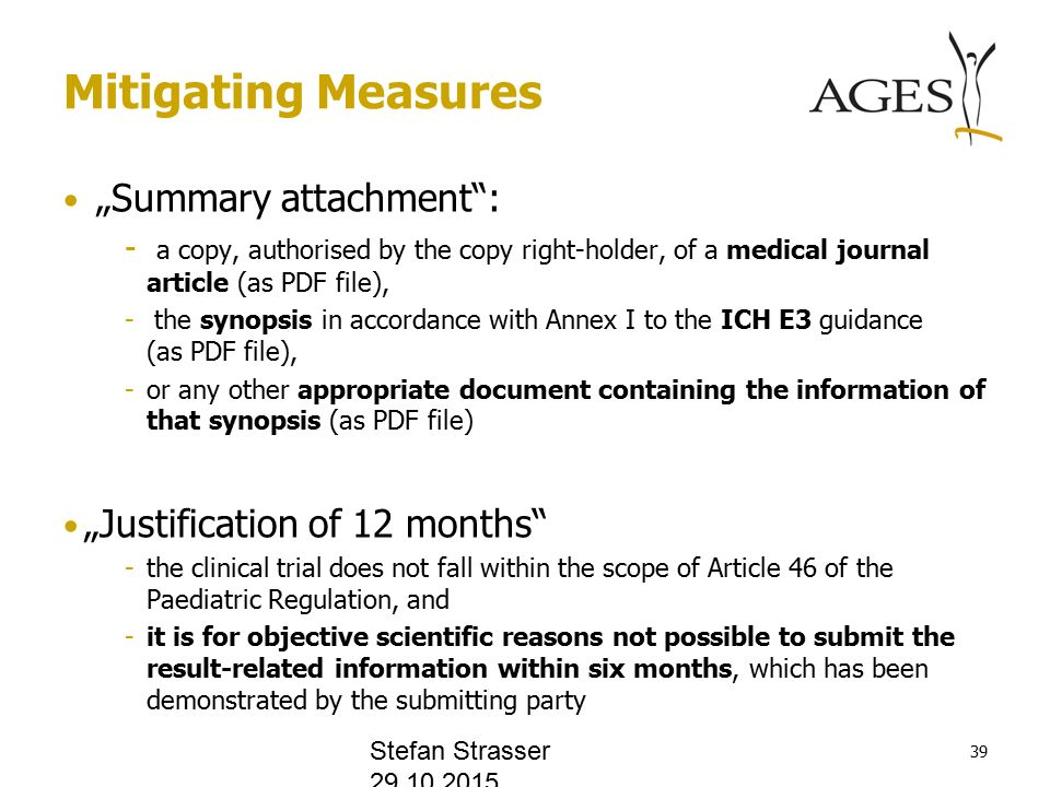 "Mitigating Measures ""Summary attachment : - a copy, authorised by the copy right-holder, of a medical journal article (as PDF file), - the synopsis in accordance with Annex I to the ICH E3 guidance (as PDF file), -or any other appropriate document containing the information of that synopsis (as PDF file) ""Justification of 12 months -the clinical trial does not fall within the scope of Article 46 of the Paediatric Regulation, and -it is for objective scientific reasons not possible to submit the result-related information within six months, which has been demonstrated by the submitting party Stefan Strasser"