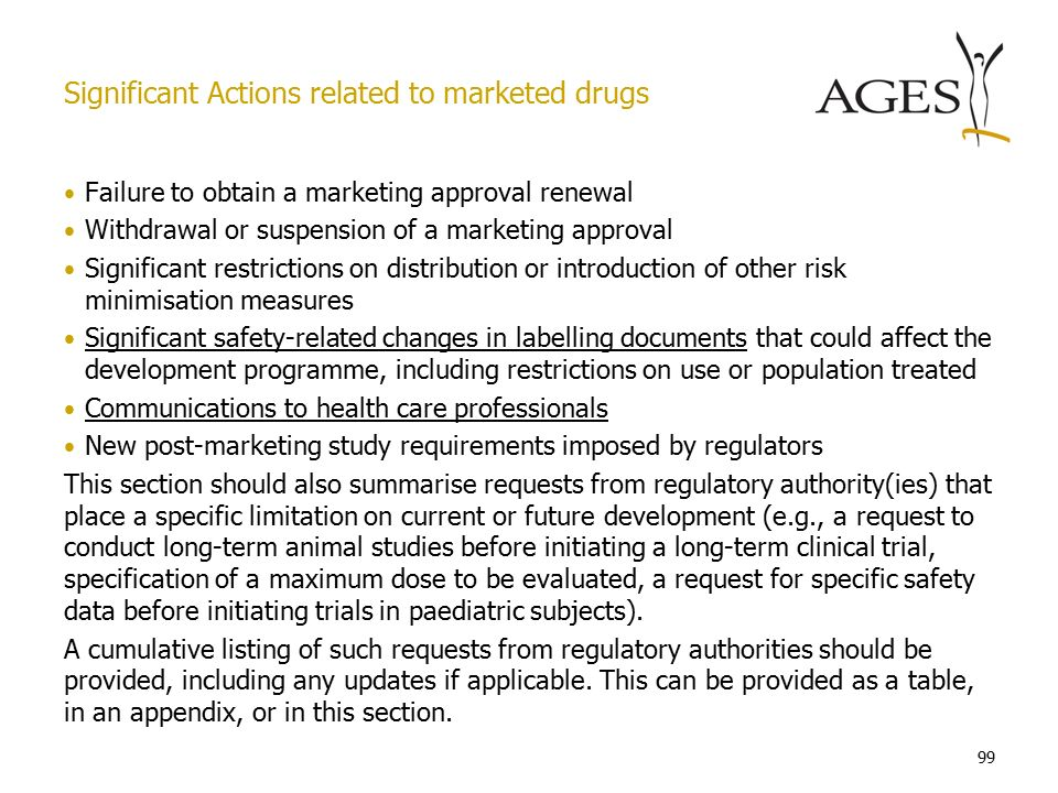 99 Failure to obtain a marketing approval renewal Withdrawal or suspension of a marketing approval Significant restrictions on distribution or introduction of other risk minimisation measures Significant safety-related changes in labelling documents that could affect the development programme, including restrictions on use or population treated Communications to health care professionals New post-marketing study requirements imposed by regulators This section should also summarise requests from regulatory authority(ies) that place a specific limitation on current or future development (e.g., a request to conduct long-term animal studies before initiating a long-term clinical trial, specification of a maximum dose to be evaluated, a request for specific safety data before initiating trials in paediatric subjects).