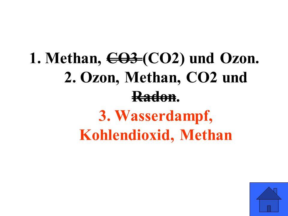 1. Methan, CO3 (CO2) und Ozon. 2. Ozon, Methan, CO2 und Radon. 3. Wasserdampf, Kohlendioxid, Methan