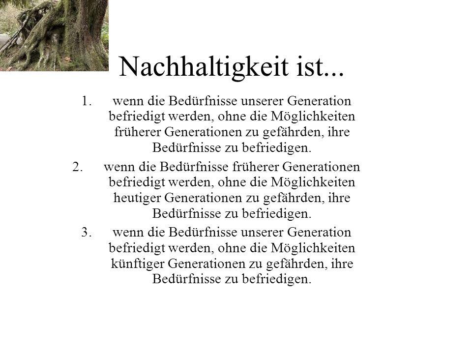 1.wenn die Bedürfnisse unserer Generation befriedigt werden, ohne die Möglichkeiten früherer Generationen zu gefährden, ihre Bedürfnisse zu befriedigen.