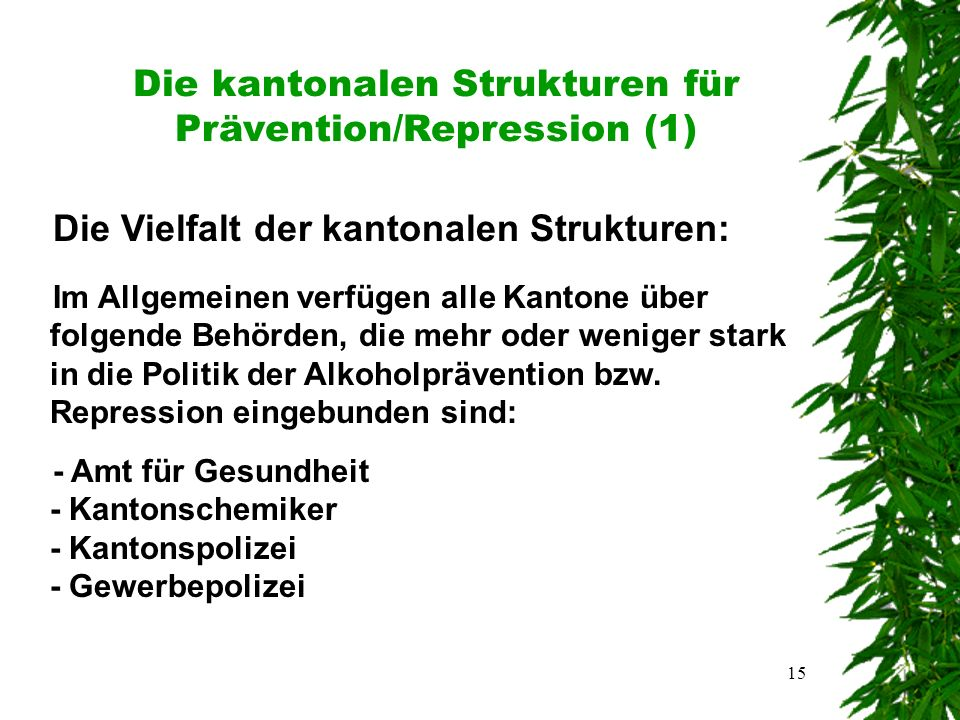 15 Die kantonalen Strukturen für Prävention/Repression (1) Die Vielfalt der kantonalen Strukturen: Im Allgemeinen verfügen alle Kantone über folgende Behörden, die mehr oder weniger stark in die Politik der Alkoholprävention bzw.
