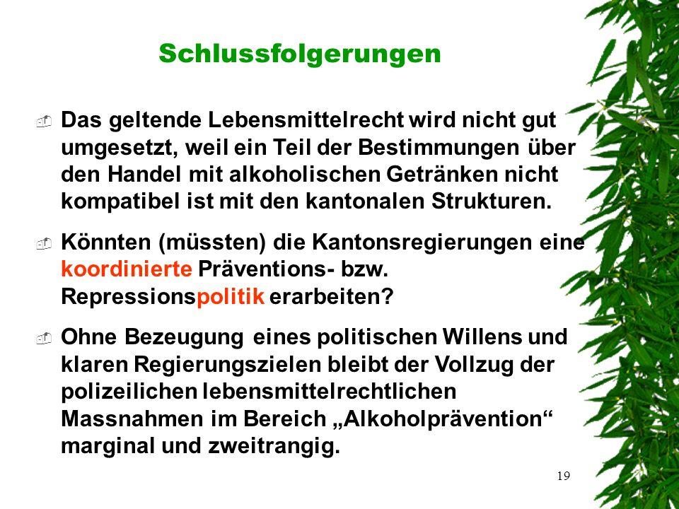 19 Schlussfolgerungen  Das geltende Lebensmittelrecht wird nicht gut umgesetzt, weil ein Teil der Bestimmungen über den Handel mit alkoholischen Getränken nicht kompatibel ist mit den kantonalen Strukturen.