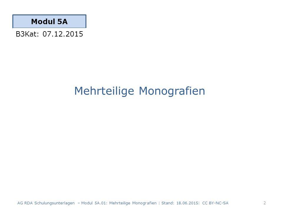 Mehrteilige Monografien Modul 5A 2 AG RDA Schulungsunterlagen – Modul 5A.01: Mehrteilige Monografien | Stand: 18.06.2015| CC BY-NC-SA B3Kat: 07.12.2015
