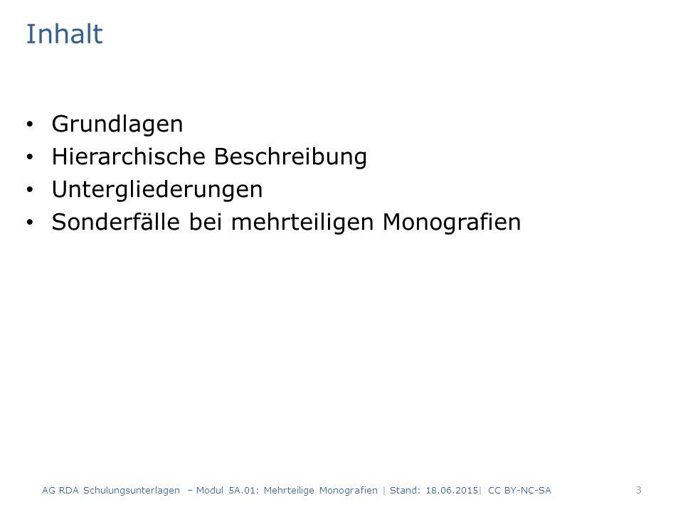 Inhalt Grundlagen Hierarchische Beschreibung Untergliederungen Sonderfälle bei mehrteiligen Monografien AG RDA Schulungsunterlagen – Modul 5A.01: Mehrteilige Monografien | Stand: 18.06.2015| CC BY-NC-SA 3