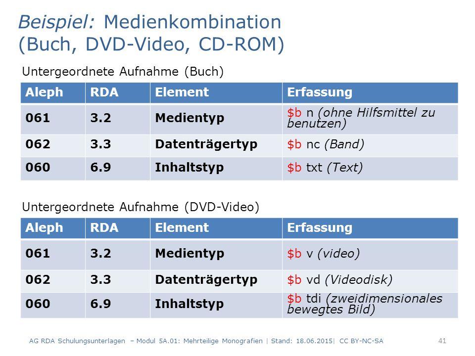AG RDA Schulungsunterlagen – Modul 5A.01: Mehrteilige Monografien | Stand: 18.06.2015| CC BY-NC-SA 41 AlephRDAElementErfassung 0613.2Medientyp $b n (ohne Hilfsmittel zu benutzen) 0623.3Datenträgertyp$b nc (Band) 0606.9Inhaltstyp$b txt (Text) Beispiel: Medienkombination (Buch, DVD-Video, CD-ROM) Untergeordnete Aufnahme (Buch) AlephRDAElementErfassung 0613.2Medientyp$b v (video) 0623.3Datenträgertyp$b vd (Videodisk) 0606.9Inhaltstyp $b tdi (zweidimensionales bewegtes Bild) Untergeordnete Aufnahme (DVD-Video)