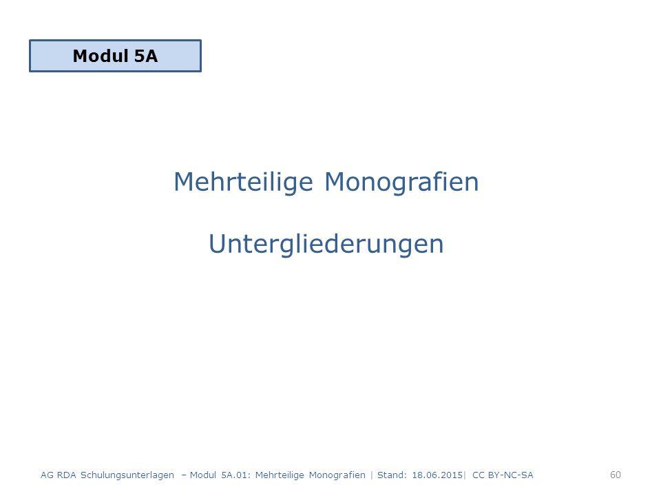 Mehrteilige Monografien Untergliederungen Modul 5A 60 AG RDA Schulungsunterlagen – Modul 5A.01: Mehrteilige Monografien | Stand: 18.06.2015| CC BY-NC-SA