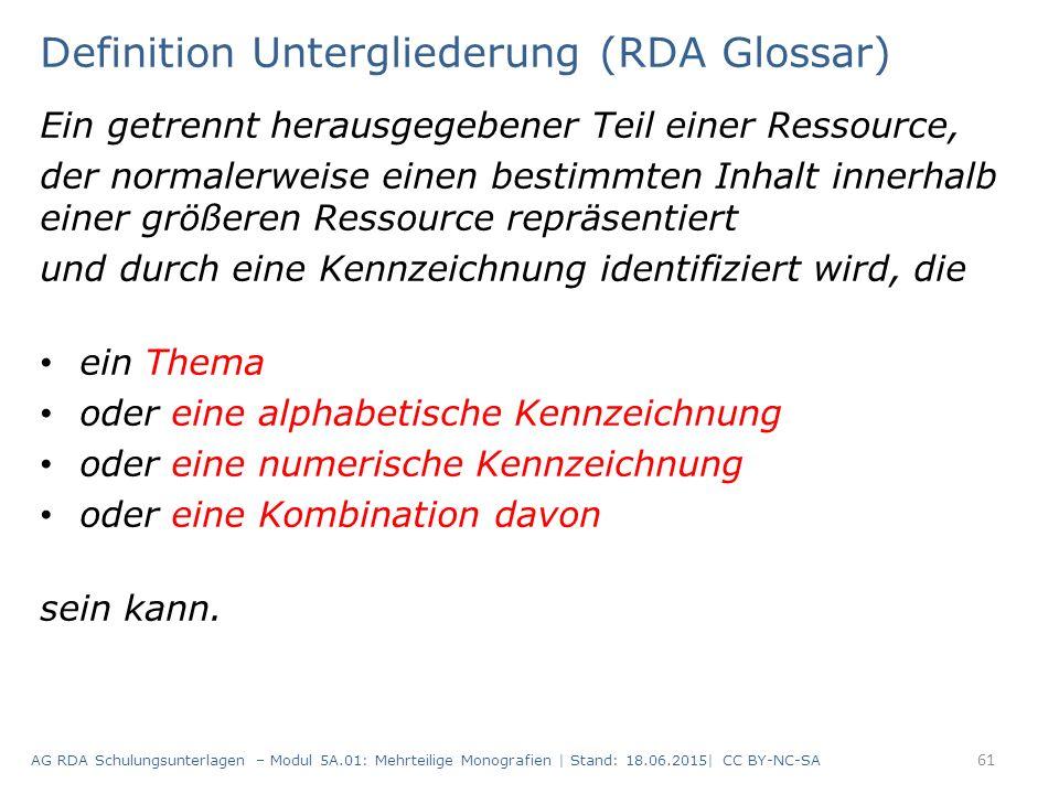 Definition Untergliederung (RDA Glossar) Ein getrennt herausgegebener Teil einer Ressource, der normalerweise einen bestimmten Inhalt innerhalb einer größeren Ressource repräsentiert und durch eine Kennzeichnung identifiziert wird, die ein Thema oder eine alphabetische Kennzeichnung oder eine numerische Kennzeichnung oder eine Kombination davon sein kann.