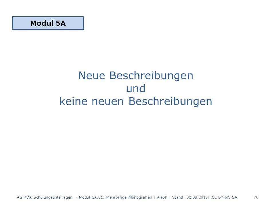 Neue Beschreibungen und keine neuen Beschreibungen Modul 5A 76 AG RDA Schulungsunterlagen – Modul 5A.01: Mehrteilige Monografien | Aleph | Stand: 02.08.2015| CC BY-NC-SA