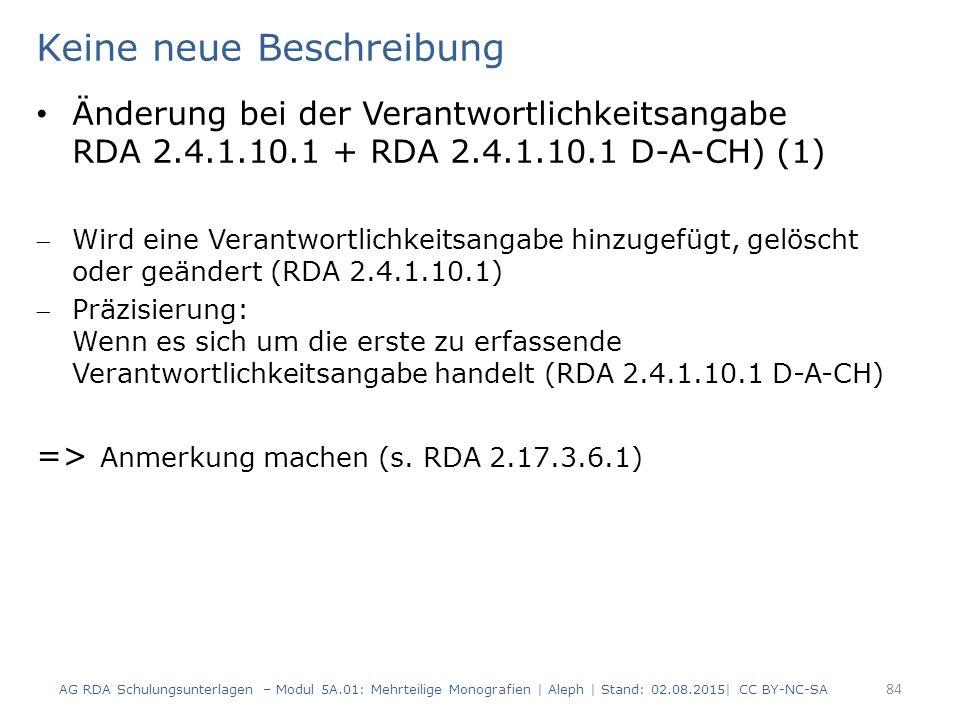 Keine neue Beschreibung Änderung bei der Verantwortlichkeitsangabe RDA 2.4.1.10.1 + RDA 2.4.1.10.1 D-A-CH) (1) Wird eine Verantwortlichkeitsangabe hinzugefügt, gelöscht oder geändert (RDA 2.4.1.10.1) Präzisierung: Wenn es sich um die erste zu erfassende Verantwortlichkeitsangabe handelt (RDA 2.4.1.10.1 D-A-CH) => Anmerkung machen (s.