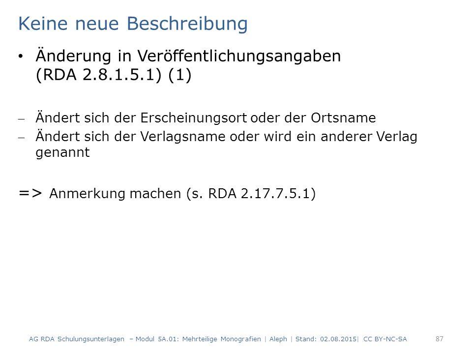 Keine neue Beschreibung Änderung in Veröffentlichungsangaben (RDA 2.8.1.5.1) (1) Ändert sich der Erscheinungsort oder der Ortsname Ändert sich der Verlagsname oder wird ein anderer Verlag genannt => Anmerkung machen (s.