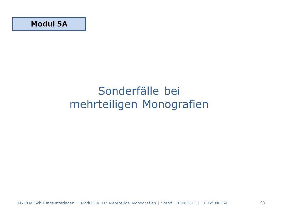 Sonderfälle bei mehrteiligen Monografien Modul 5A 90 AG RDA Schulungsunterlagen – Modul 5A.01: Mehrteilige Monografien | Stand: 18.06.2015| CC BY-NC-SA