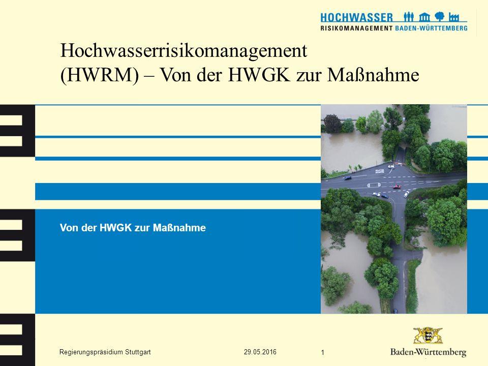Regierungspräsidium Stuttgart Hochwasserrisikomanagement (HWRM) – Von der HWGK zur Maßnahme Von der HWGK zur Maßnahme 29.05.2016 1