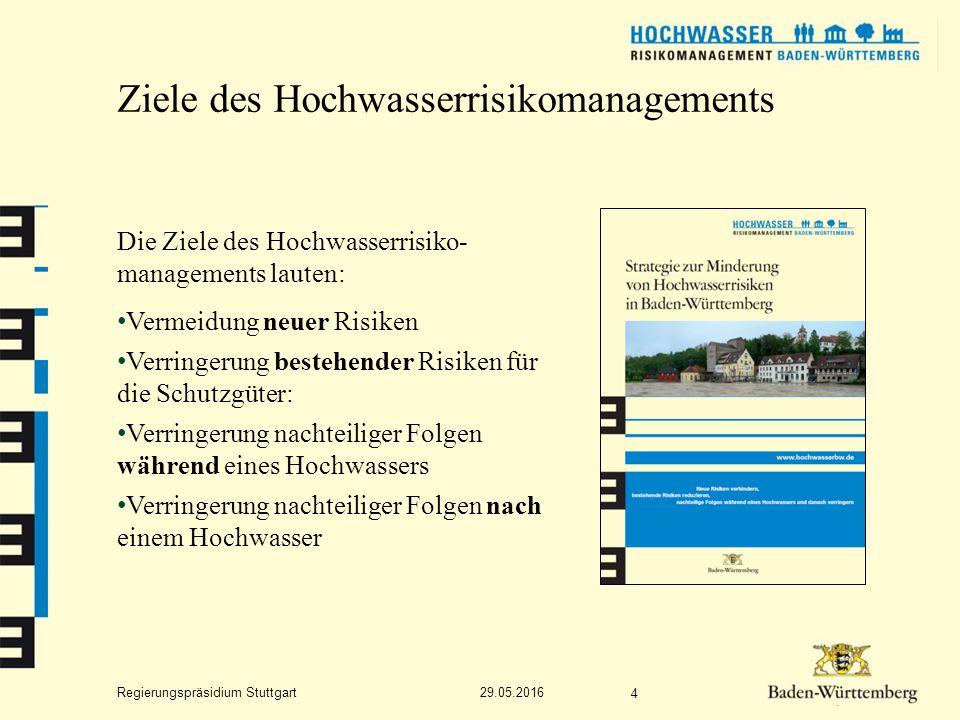 Regierungspräsidium Stuttgart Ziele des Hochwasserrisikomanagements 29.05.2016 4 Die Ziele des Hochwasserrisiko- managements lauten: Vermeidung neuer Risiken Verringerung bestehender Risiken für die Schutzgüter: Verringerung nachteiliger Folgen während eines Hochwassers Verringerung nachteiliger Folgen nach einem Hochwasser