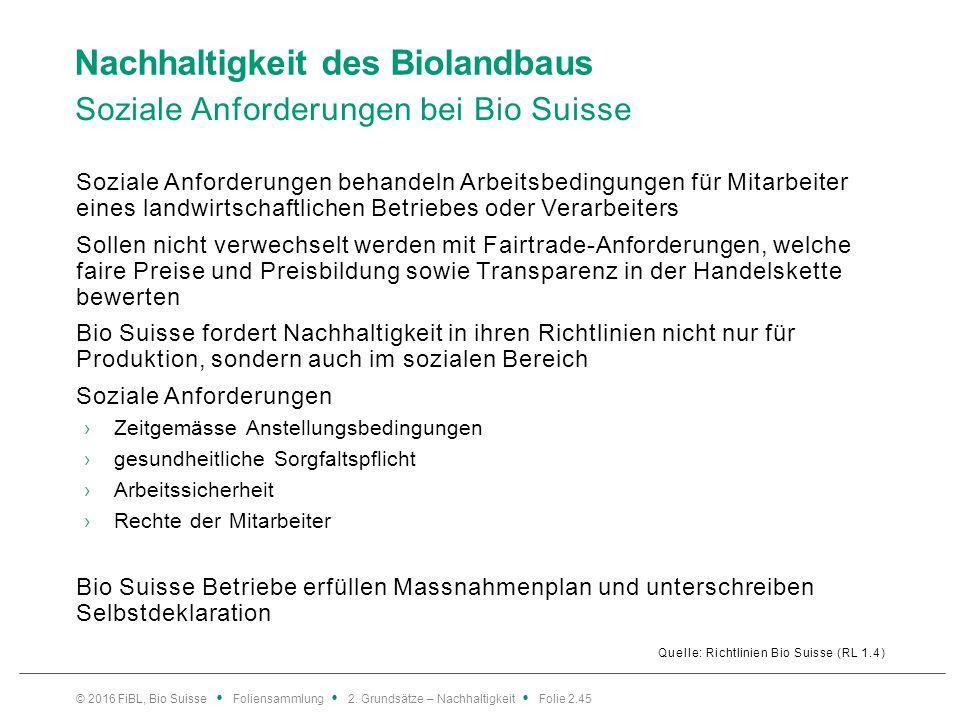 Nachhaltigkeit des Biolandbaus Soziale Anforderungen bei Bio Suisse Quelle: Richtlinien Bio Suisse (RL 1.4) Soziale Anforderungen behandeln Arbeitsbedingungen für Mitarbeiter eines landwirtschaftlichen Betriebes oder Verarbeiters Sollen nicht verwechselt werden mit Fairtrade-Anforderungen, welche faire Preise und Preisbildung sowie Transparenz in der Handelskette bewerten Bio Suisse fordert Nachhaltigkeit in ihren Richtlinien nicht nur für Produktion, sondern auch im sozialen Bereich Soziale Anforderungen ›Zeitgemässe Anstellungsbedingungen ›gesundheitliche Sorgfaltspflicht ›Arbeitssicherheit ›Rechte der Mitarbeiter Bio Suisse Betriebe erfüllen Massnahmenplan und unterschreiben Selbstdeklaration © 2016 FiBL, Bio Suisse Foliensammlung 2.