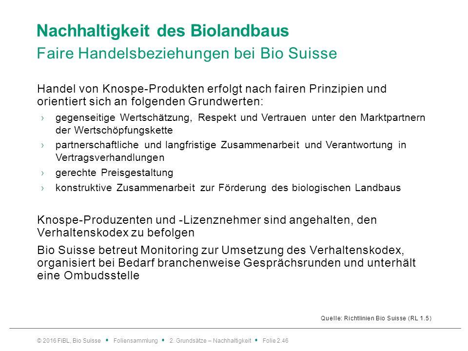 Nachhaltigkeit des Biolandbaus Faire Handelsbeziehungen bei Bio Suisse Quelle: Richtlinien Bio Suisse (RL 1.5) Handel von Knospe-Produkten erfolgt nach fairen Prinzipien und orientiert sich an folgenden Grundwerten: ›gegenseitige Wertschätzung, Respekt und Vertrauen unter den Marktpartnern der Wertschöpfungskette ›partnerschaftliche und langfristige Zusammenarbeit und Verantwortung in Vertragsverhandlungen ›gerechte Preisgestaltung ›konstruktive Zusammenarbeit zur Förderung des biologischen Landbaus Knospe-Produzenten und -Lizenznehmer sind angehalten, den Verhaltenskodex zu befolgen Bio Suisse betreut Monitoring zur Umsetzung des Verhaltenskodex, organisiert bei Bedarf branchenweise Gesprächsrunden und unterhält eine Ombudsstelle © 2016 FiBL, Bio Suisse Foliensammlung 2.