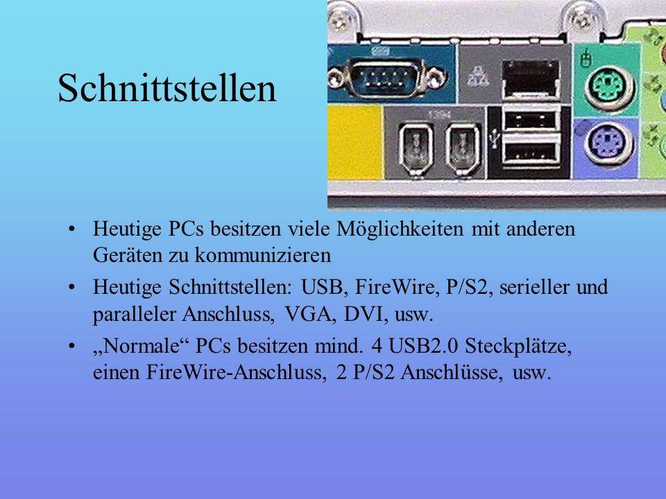 Schnittstellen Heutige PCs besitzen viele Möglichkeiten mit anderen Geräten zu kommunizieren Heutige Schnittstellen: USB, FireWire, P/S2, serieller und paralleler Anschluss, VGA, DVI, usw.