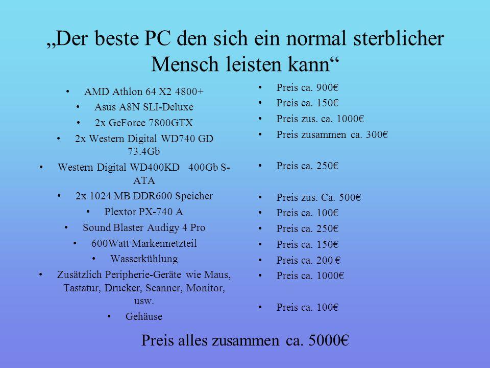 """""""Der beste PC den sich ein normal sterblicher Mensch leisten kann AMD Athlon 64 X2 4800+ Asus A8N SLI-Deluxe 2x GeForce 7800GTX 2x Western Digital WD740 GD 73.4Gb Western Digital WD400KD 400Gb S- ATA 2x 1024 MB DDR600 Speicher Plextor PX-740 A Sound Blaster Audigy 4 Pro 600Watt Markennetzteil Wasserkühlung Zusätzlich Peripherie-Geräte wie Maus, Tastatur, Drucker, Scanner, Monitor, usw."""